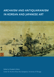 Archaism and Antiquarianism in Korean and Japanese Art. Elizabeth Lillehoj.