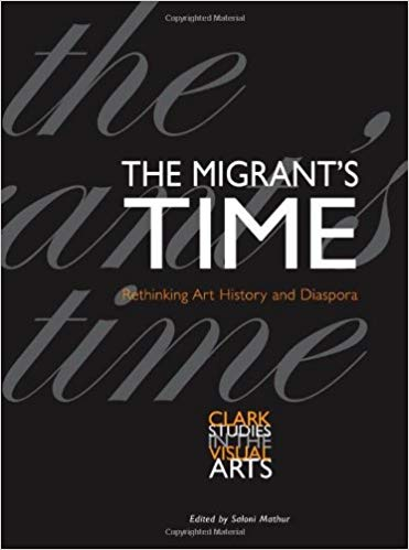 The Migrant's Time: Rethinking Art History and Diaspora (Clark Studies in the Visual Arts). Saloni Mathur.