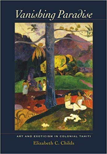 Vanishing Paradise: Art and Exoticism in Colonial Tahiti. Elizabeth C. Childs.