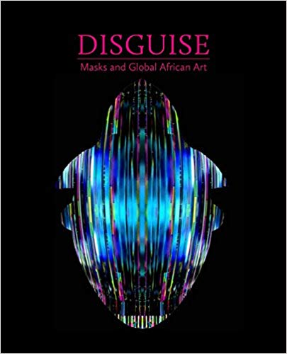 Disguise: Masks and Global African Art. Pamela McClusky, Erika Dalya Massaquoi.