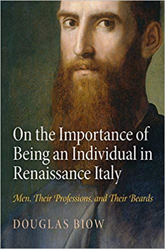On the Importance of Being an Individual in Renaissance Italy: Men, Their Professions, and Their Beards. Douglas Biow.