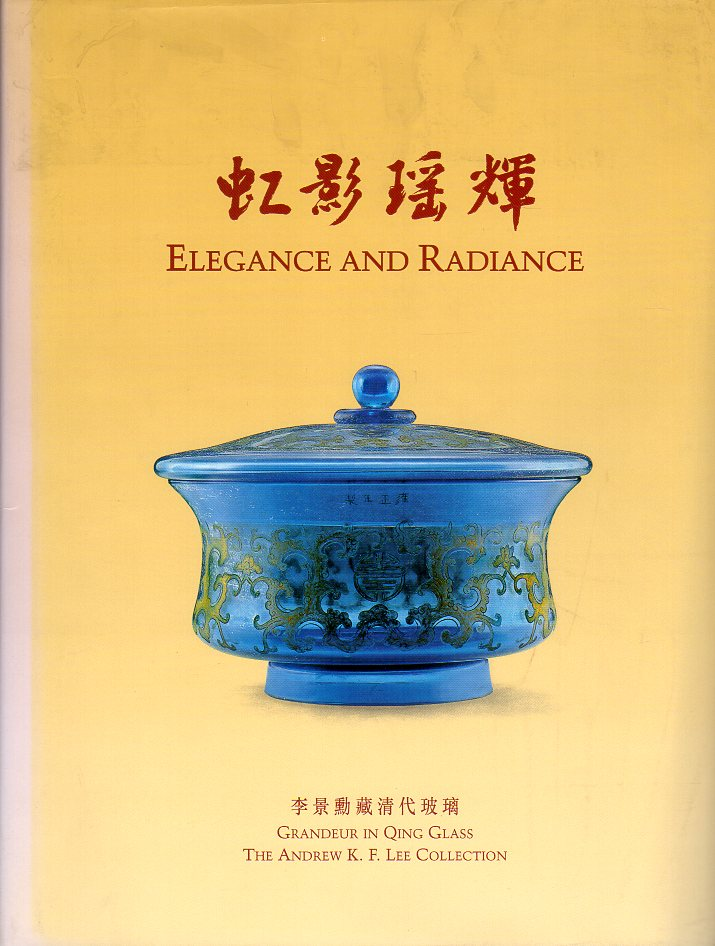 Elegance and Radiance: Grandeur in Qing Glass (The Andrew K.F. Lee Collection). Peter Y. K. Lam, Humphrey K. F. Hui, Lai Suk Yee.