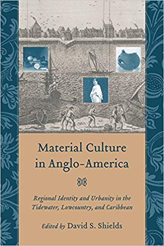 Material Culture in Anglo-America: Regional Identity and Urbanity in the Tidewater, Lowcountry, and Caribbean. David S. Shields.