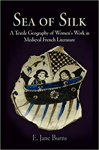 Sea of Silk: A Textile Geography of Women's Work in Medieval French Literature (The Middle Ages Series). E. Jane Burns.