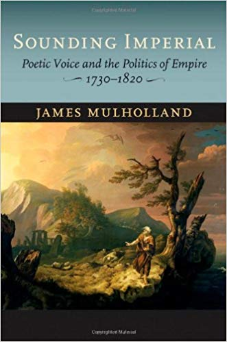Sounding Imperial: Poetic Voice and the Politics of Empire, 1730–1820. James Mulholland.