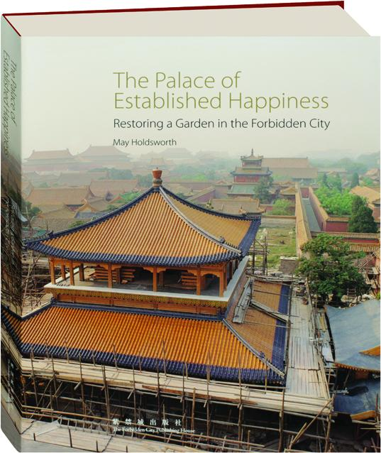 The Palace of Established Happiness Restoring a Garden in the Forbidden City. May Holdsworth.