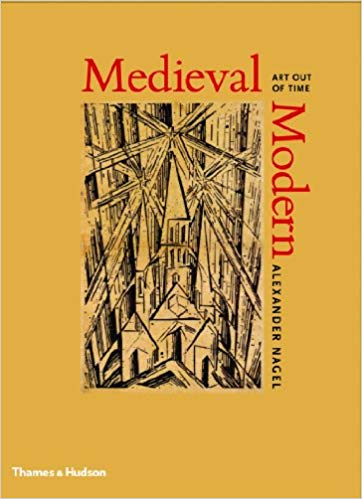 Medieval Modern: Art Out of Time. Alexander Nagel.