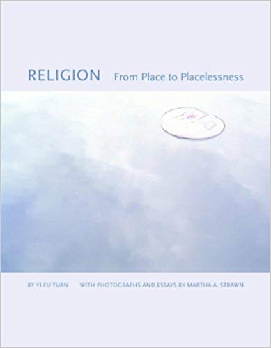 Religion From Place to Placelessness. Yi-Fu Tuan Photographs and, Martha A. Strawn The Center for American Places at Columbia College Chicago.