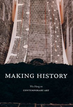 Making History: Wu Hung on Contemporary Art. Wu Hung.