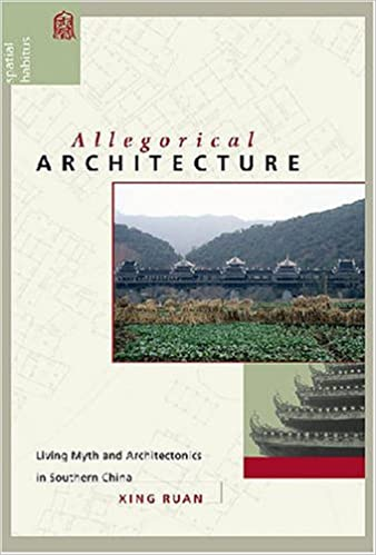 Allegorical Architecture: Living Myth and Architectonics in Southern China. Xing Ruan.