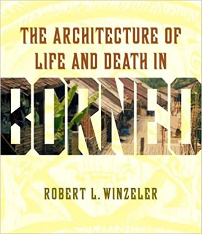 The Architecture of Life and Death in Borneo. Robert L. Winzeler.