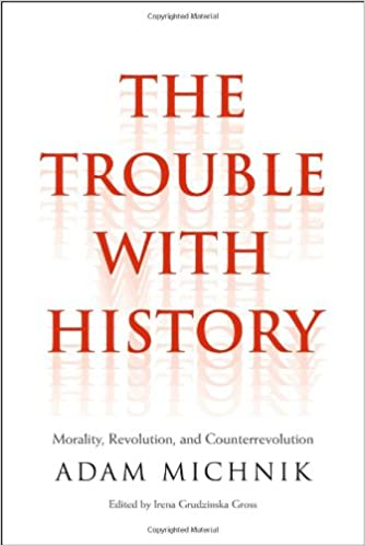 The Trouble with History: Morality, Revolution, and Counterrevolution. Adam Michnik.