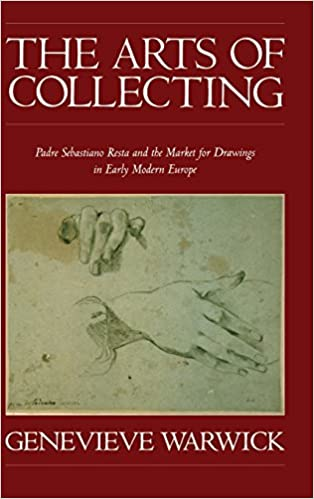 The Arts of Collecting: Padre Sebastiano Resta and the Market for Drawings in Early Modern Europe. Genevieve Warwick.