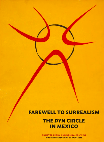 Farewell to Surrealism: The Dyn Circle in Mexico. Donna Conwell Annette Leddy.