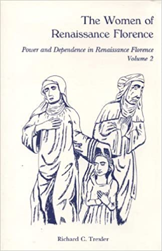 The Women of Renaissance Florence (Power and Dependence in Renaissance Florence, Vol 2). Richard C. Trexler.