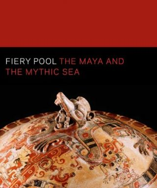 Fiery Pool: The Maya and the Mythic Sea. Daniel Finamore, Stephen Houston