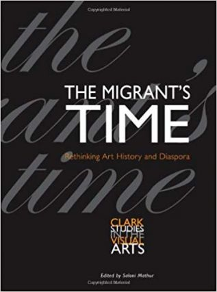 The Migrant's Time: Rethinking Art History and Diaspora (Clark Studies in the Visual Arts)....