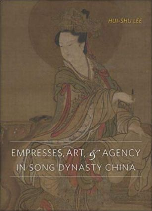 Empresses, Art, and Agency in Song Dynasty China. Hui-shu Lee