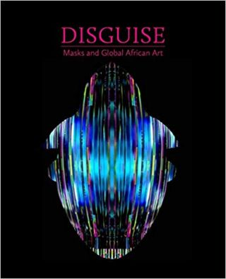 Disguise: Masks and Global African Art. Pamela McClusky, Erika Dalya Massaquoi
