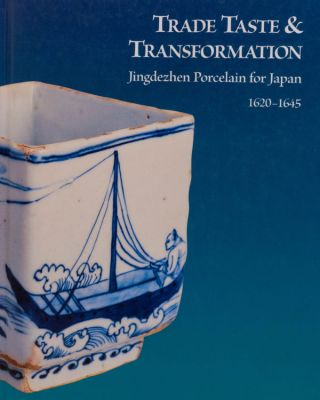 Trade Taste And Transformation: Jingdezhen Porcelain For Japan, 1620-1645. with Julia B. Curtis,...
