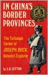 In China's Border Provinces: The Turbulent Career of Joseph Rock, Botanist-Explorer. S. B. Sutton