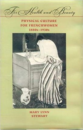 For Health and Beauty: Physical Culture for Frenchwomen. Mary Lynn Stewart