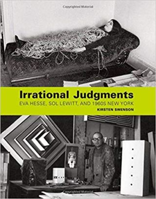 Irrational Judgments: Eva Hesse, Sol LeWitt, and 1960s New York. Kirsten Swenson