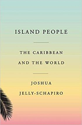 Island People: The Caribbean and the World. Joshua Jelly-Schapiro