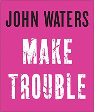 Make Trouble. John Waters
