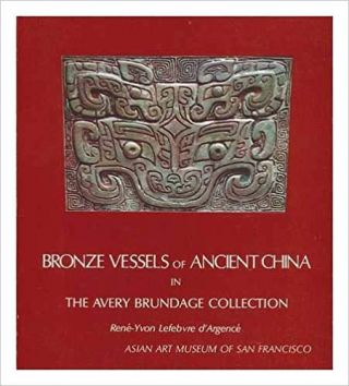 Bronze Vessels of Ancient China in the Avery Brundage Collection. Rene-Yvon Lefebvre d'Argence