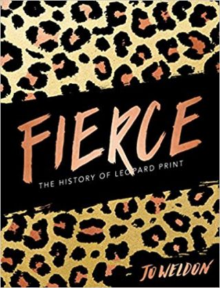 Fierce: The History of Leopard Print. Jo Weldon Publisher:Harper Design