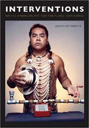 Interventions: Native American Art for Far-flung Territories. Judith Ostrowitz