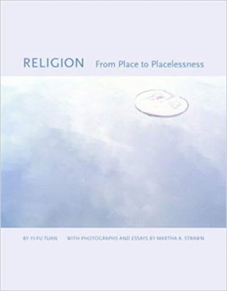 Religion From Place to Placelessness. Yi-Fu Tuan Photographs and, Martha A. Strawn The Center for...
