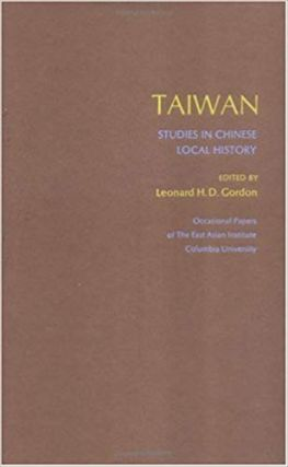 Taiwan: Studies In Chinese Local History. Leonard H. D. Gordon