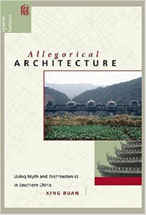 Allegorical Architecture: Living Myth and Architectonics in Southern China. Xing Ruan
